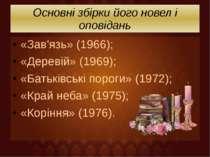 Основні збірки його новел і оповідань «Зав'язь» (1966); «Деревій» (1969); «Ба...
