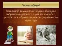 Тема творів Загальною темою його творів є правдиве зображення дійсності в усі...