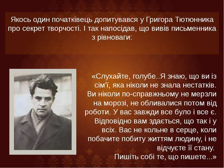 Якось один початківець допитувався у Григора Тютюнника про секрет творчості. ...