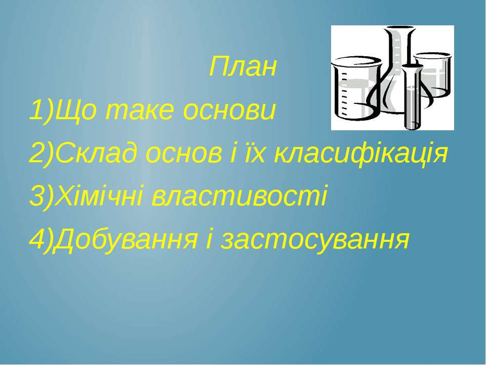 План 1)Що таке основи 2)Склад основ і їх класифікація 3)Хімічні властивості 4...