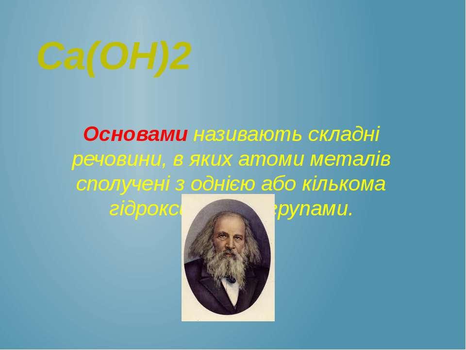 Ca(OH)2 Основами називають складні речовини, в яких атоми металів сполучені з...