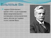 Вільгельм Він лауреатНобелівської премії(1911) за дослідження явищ випромін...