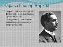 Чарльз Гловер Баркла лауреатНобелівської премії з фізики1917р. за досягнен...