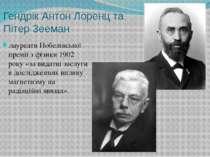 Гендрік Антон Лоренц та Пітер Зееман лауреатиНобелівської премії з фізики19...