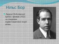Нільс Бор ЛауреатНобелівської премії з фізики(1922) за створення першоїква...