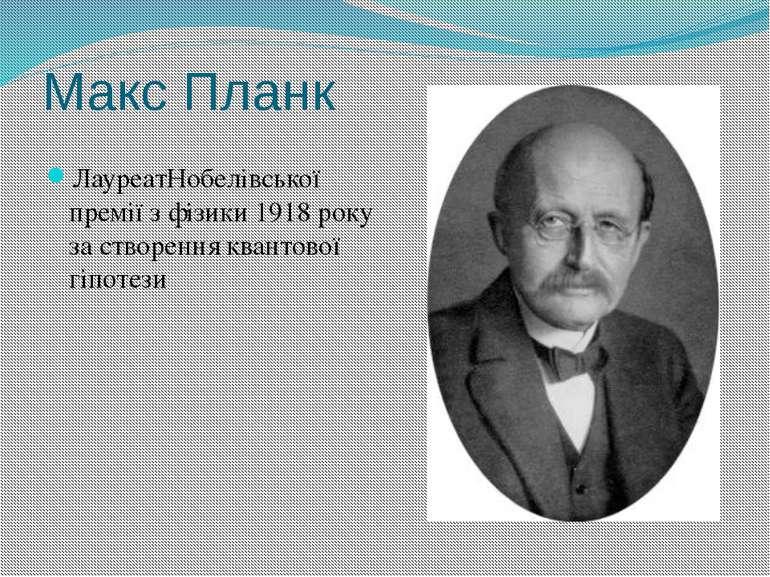 Макс Планк ЛауреатНобелівської премії з фізики 1918 року за створення квантов...