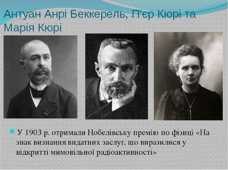 Антуан Анрі Беккерель, П'єр Кюрі та Марія Кюрі У1903р. отримали Нобелівську...