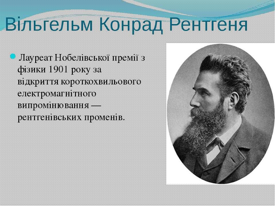 Вільгельм Конрад Рентгеня Лауреат Нобелівської премії з фізики1901року за в...