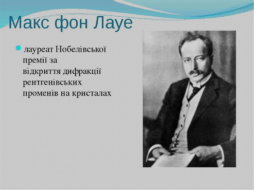 Макс фон Лауе лауреатНобелівської преміїза відкриттядифракції рентгенівськ...