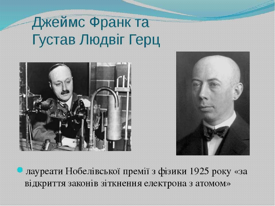 Джеймс Франк та Густав Людвіг Герц лауреатиНобелівської премії з фізики1925...