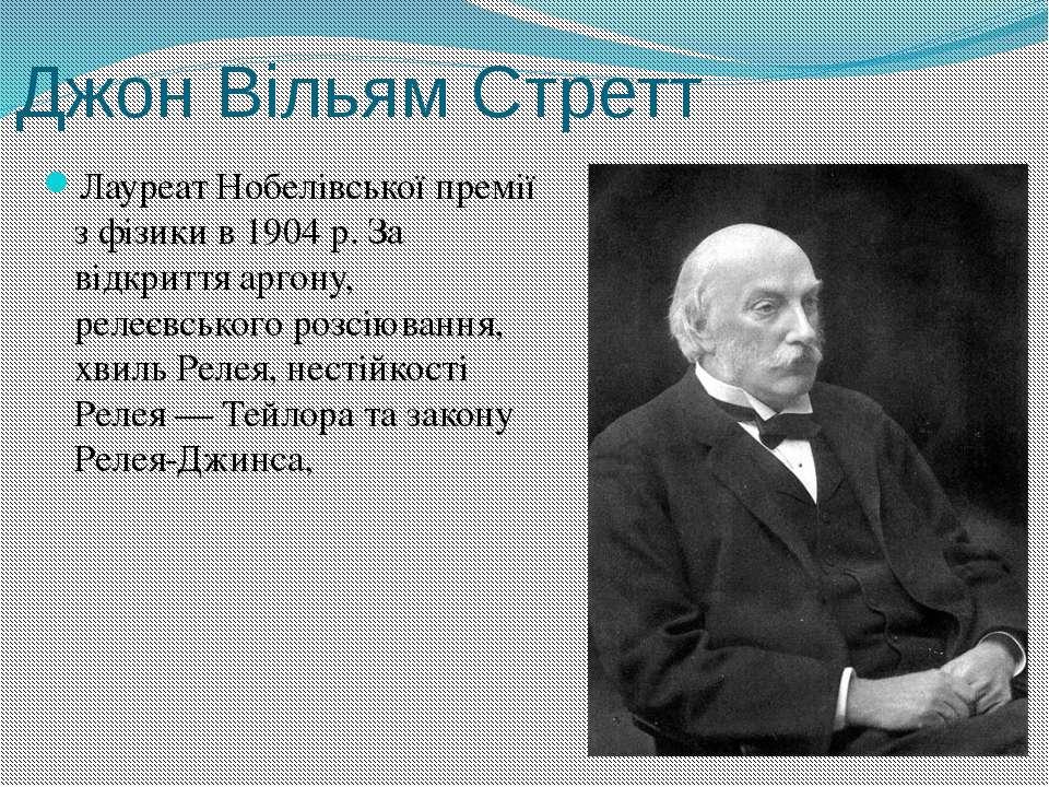 Джон Вільям Стретт Лауреат Нобелівської премії з фізики в 1904р. За відкритт...