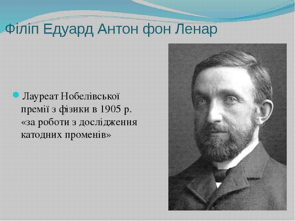 Філіп Едуард Антон фон Ленар Лауреат Нобелівської премії з фізики в 1905р. «...
