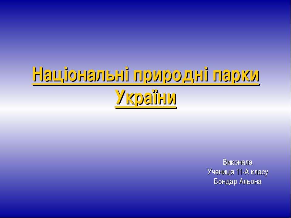 Національні природні парки України Виконала Учениця 11-А класу Бондар Альона