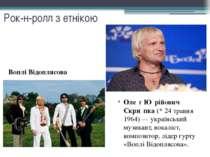 Рок-н-ролл з етнікою Оле г Ю рійович Скри пка (* 24 травня 1964)— українськи...
