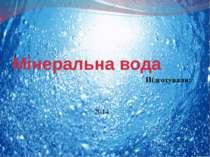 Мінеральна вода Підготували: 2014