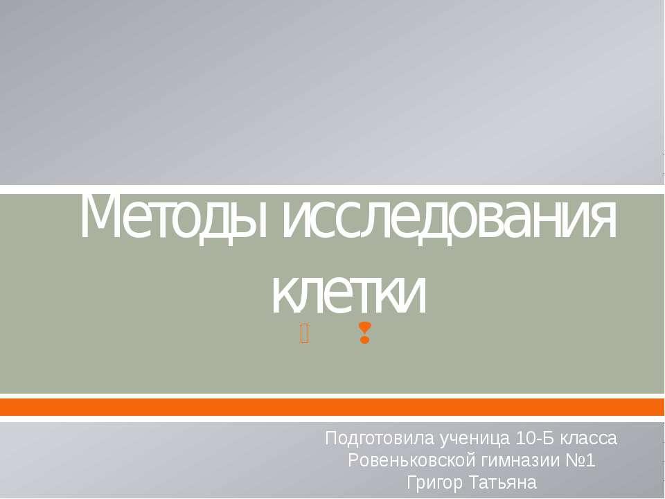 Методы исследования клетки Подготовила ученица 10-Б класса Ровеньковской гимн...