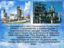 Розташований в місті Лисичанськ Луганської області. Підприємство є наймолодши...