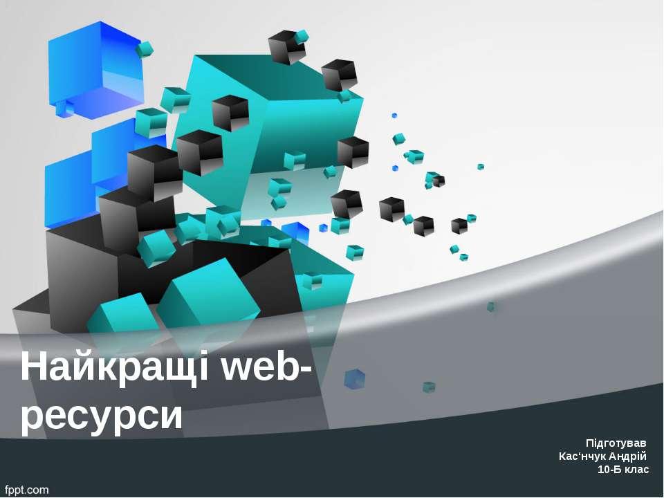 Найкращі web- ресурси Підготував Кас'нчук Андрій 10-Б клас