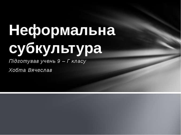 Підготував учень 9 – Г класу Хобта Вячеслав Неформальна субкультура