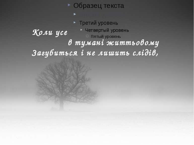 Коли усе в тумані життьовому Загубиться і не лишить слідів,