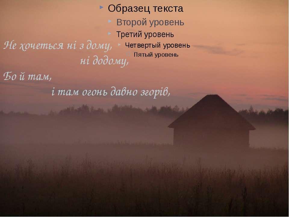 Не хочеться ні з дому, ні додому, Бо й там, і там огонь давно згорів,