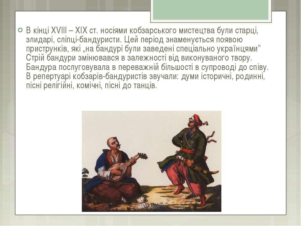В кінці ХVІІІ – ХІХ ст. носіями кобзарського мистецтва були старці, злидарі, ...