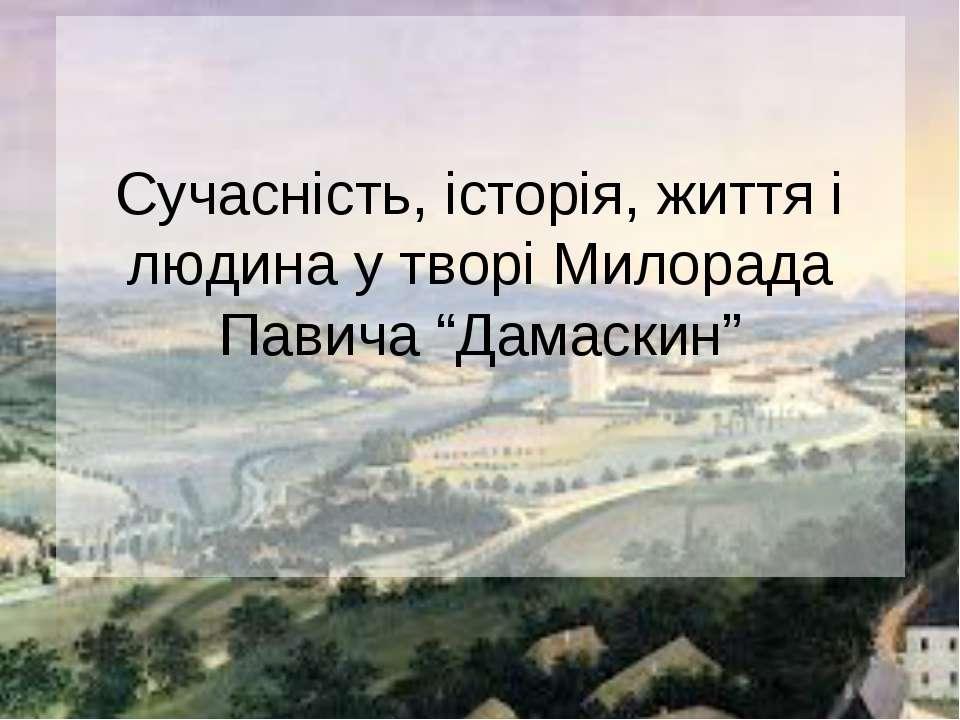 """Сучасність, історія, життя і людина у творі Милорада Павича """"Дамаскин"""""""