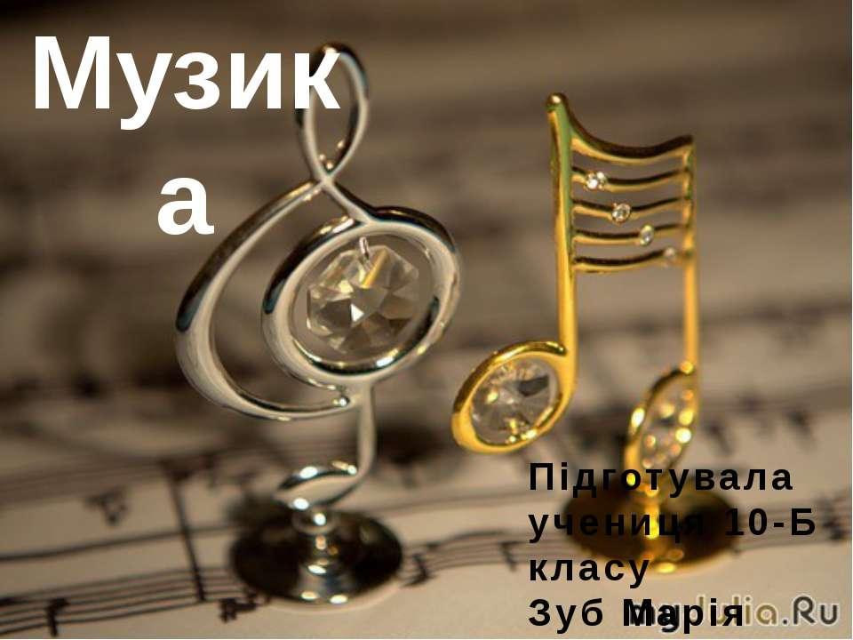 Музика Підготувала учениця 10-Б класу Зуб Марія