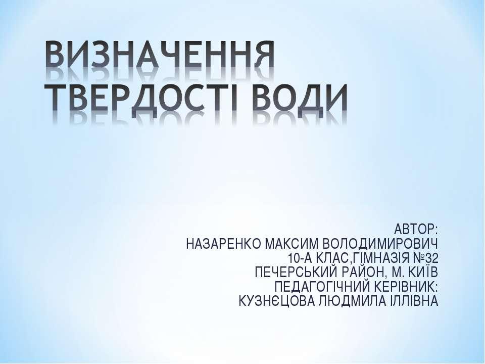 АВТОР: НАЗАРЕНКО МАКСИМ ВОЛОДИМИРОВИЧ 10-А КЛАС,ГІМНАЗІЯ №32 ПЕЧЕРСЬКИЙ РАЙОН...
