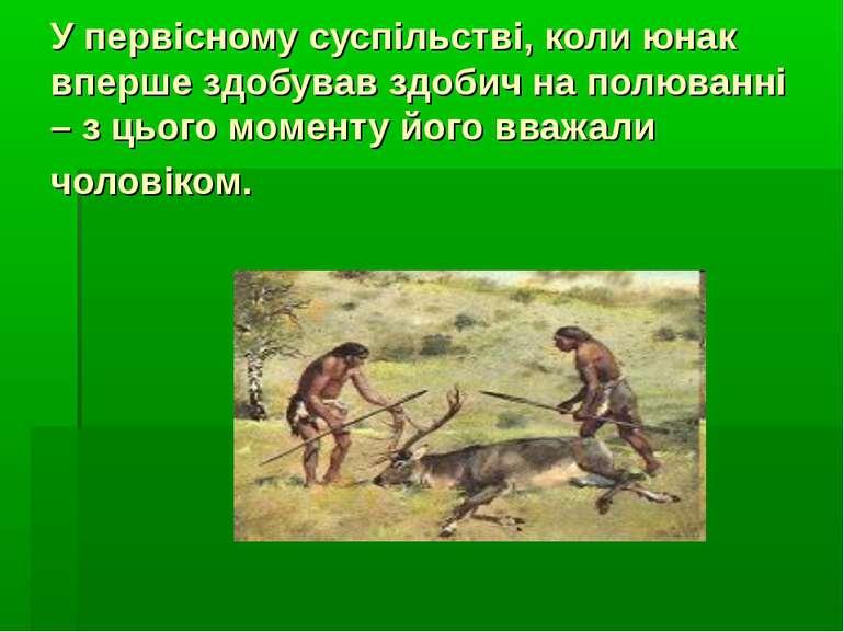 У первісному суспільстві, коли юнак вперше здобував здобич на полюванні – з ц...