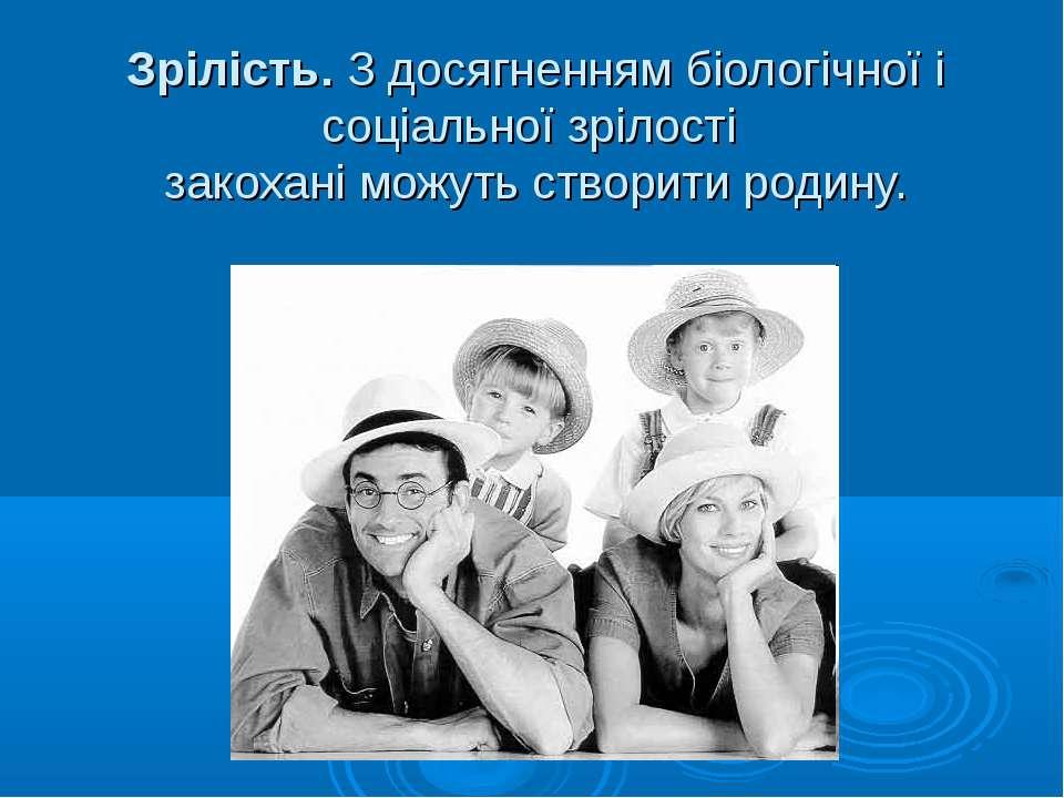 Зрілість. З досягненням біологічної і соціальної зрілості закохані можуть ств...