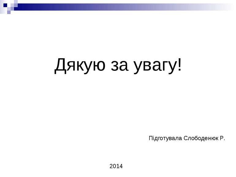 Дякую за увагу! Підготувала Слободенюк Р. 2014