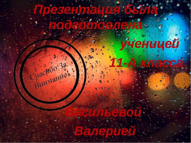 Презентация была подготовлена ученицей 11-А класса Васильевой Валерией
