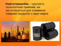 Нафтопереробка – сукупність технологічних прийомів, які застосовуються для от...