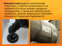 Використовується на залізничному транспорті, у хімічній промисловості як сиро...