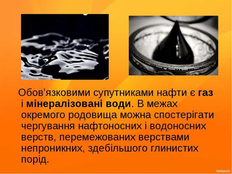 Обов'язковими супутниками нафти є газ і мінералізовані води. В межах окремого...