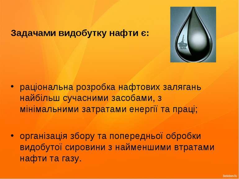 Задачами видобутку нафти є: раціональна розробка нафтових залягань найбільш с...
