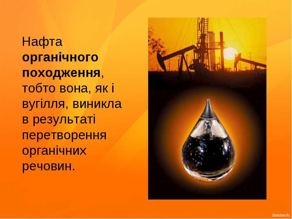 Нафта органічного походження, тобто вона, як і вугілля, виникла в результаті ...