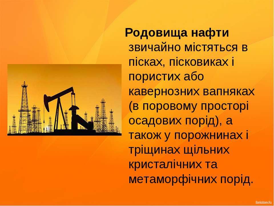 Родовища нафти звичайно містяться в пісках, пісковиках і пористих або каверно...