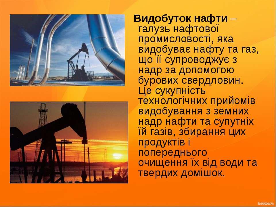 Видобуток нафти – галузь нафтової промисловості, яка видобуває нафту та газ, ...