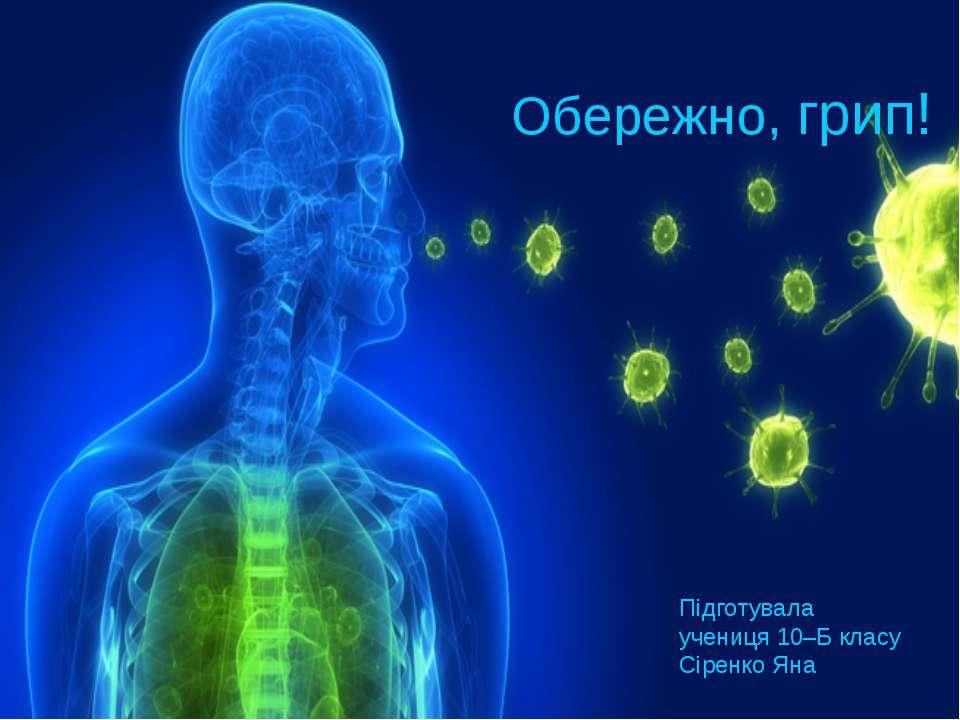 Обережно, грип! Підготувала учениця 10–Б класу Сіренко Яна