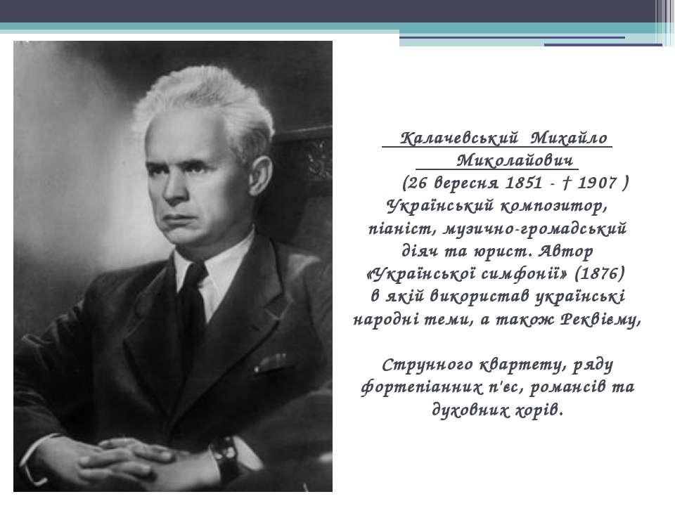 Калачевський Михайло Миколайович (26 вересня 1851 - † 1907 ) Український комп...