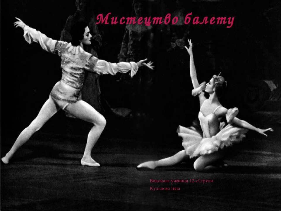 Мистецтво балету Виконала учениця 12-ої групи Кулішова Інна