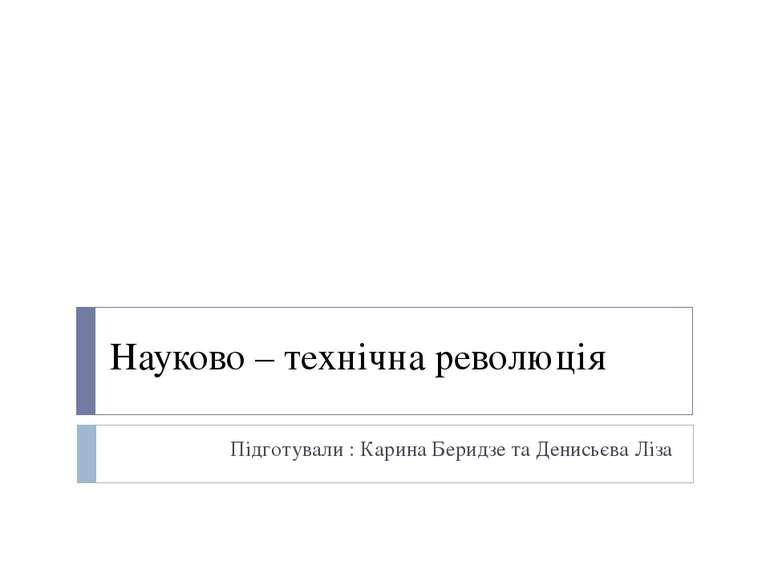 Науково – технічна революція Підготували : Карина Беридзе та Денисьєва Ліза