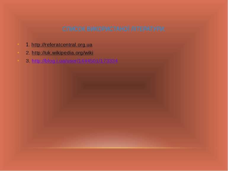 СПИСОК ВИКОРИСТАНОЇ ЛІТЕРАТУРИ: 1. http://referatcentral.org.ua 2. http://uk....