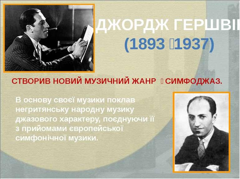 ДЖОРДЖ ГЕРШВІН (1893 1937) В основу своєї музики поклав негритянську народну ...