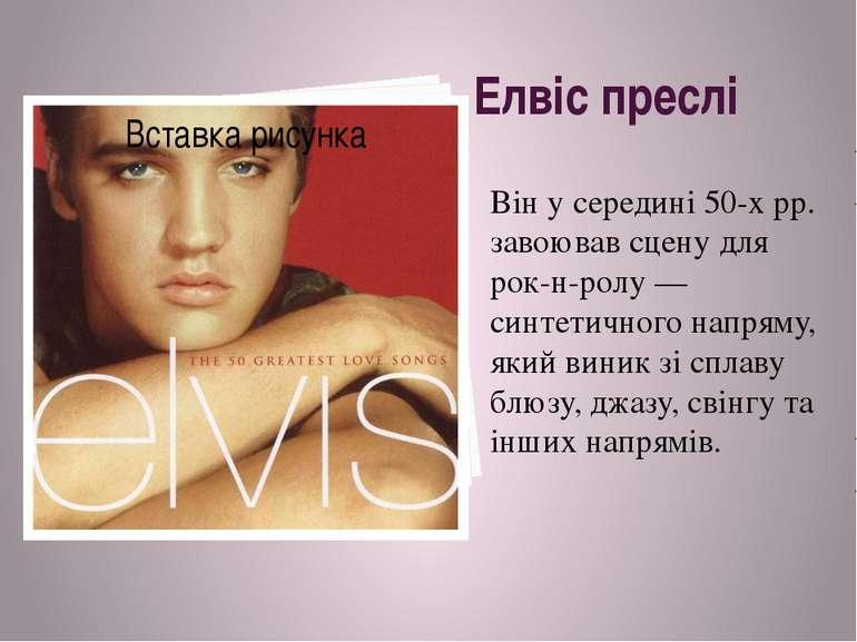 Елвіс преслі Він у середині 50-х рр. завоював сцену для рок-н-ролу — синтетич...
