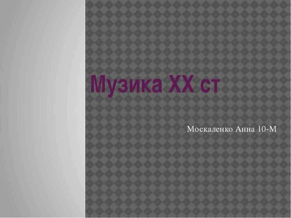 Музика ХХ ст Москаленко Анна 10-М