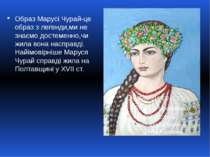 Образ Марусі Чурай-це образ з легенди,ми не знаємо достеменно,чи жила вона на...