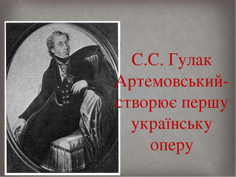С.С. Гулак Артемовський-створює першу українську оперу